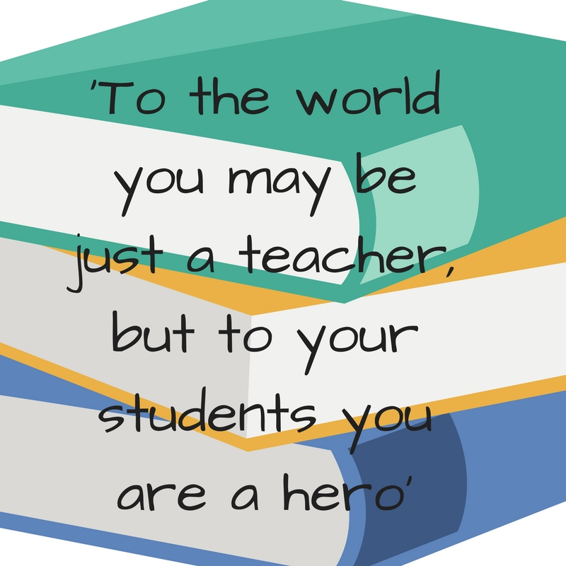 'To the world you may be just a teacher, but to your students you are a hero'